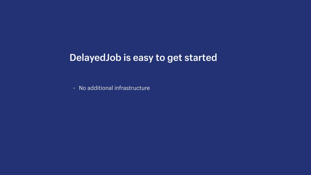 • No additional infrastructure DelayedJob is ea...