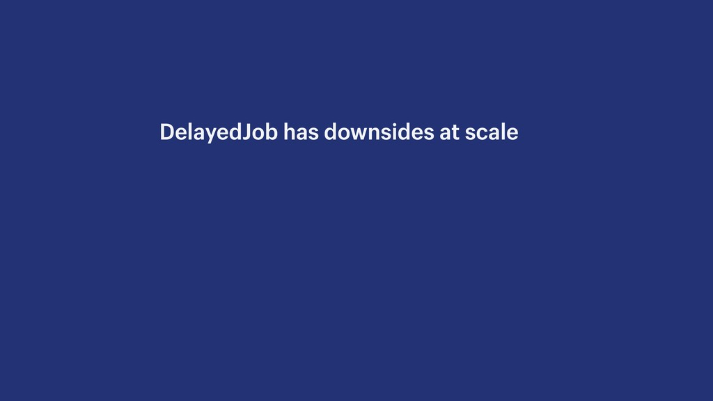 DelayedJob has downsides at scale