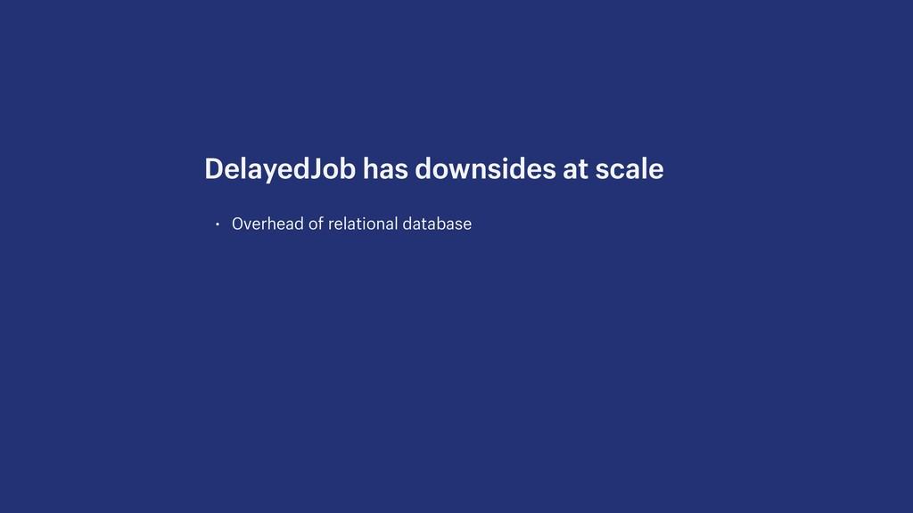 • Overhead of relational database DelayedJob ha...