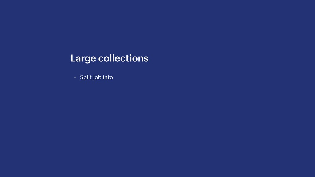 • Split job into Large collections