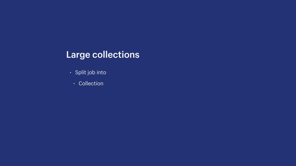 • Split job into • Collection Large collections