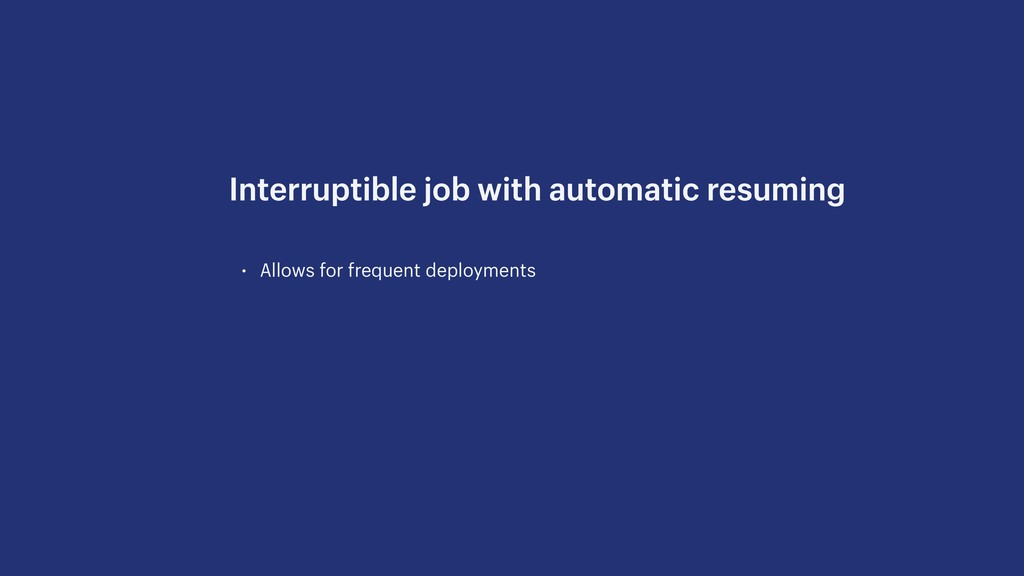 • Allows for frequent deployments Interruptible...