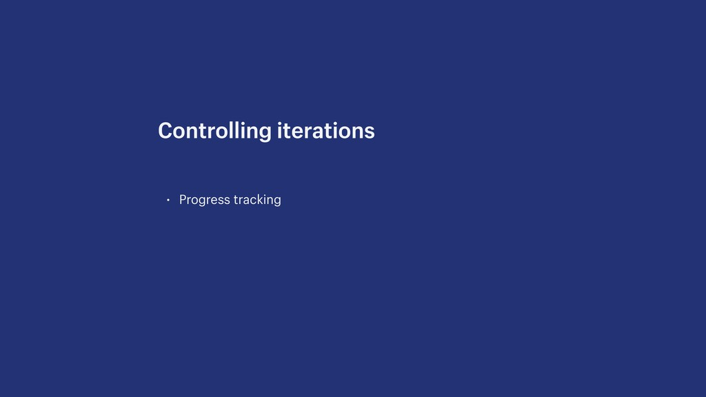 • Progress tracking Controlling iterations