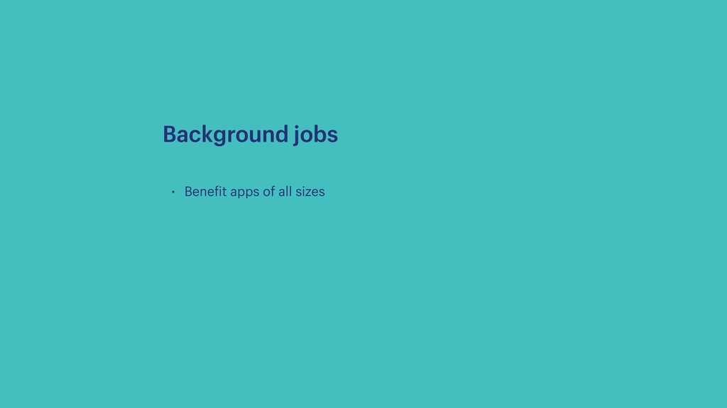 • Benefit apps of all sizes Background jobs