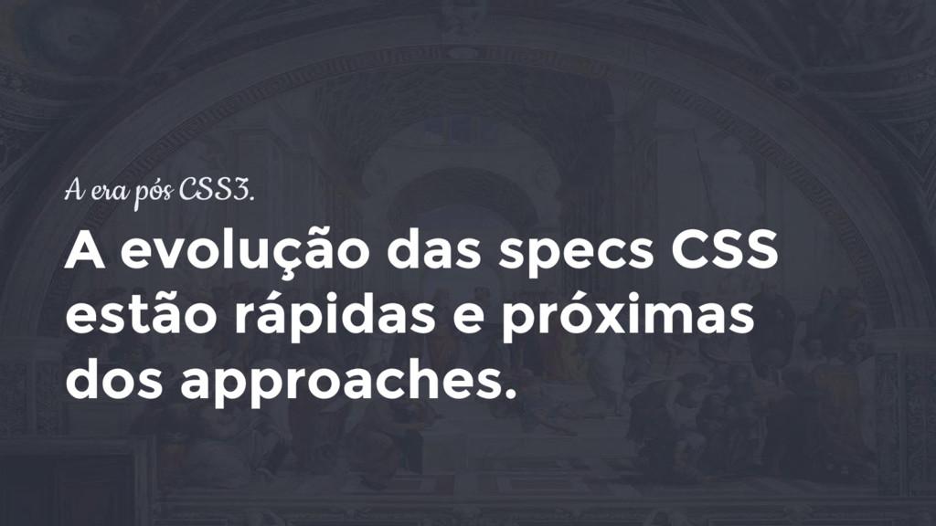 A era pós CSS3. A evolução das specs CSS estão ...