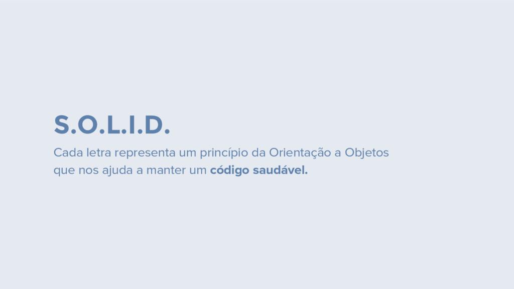 S.O.L.I.D. Cada letra representa um princípio d...