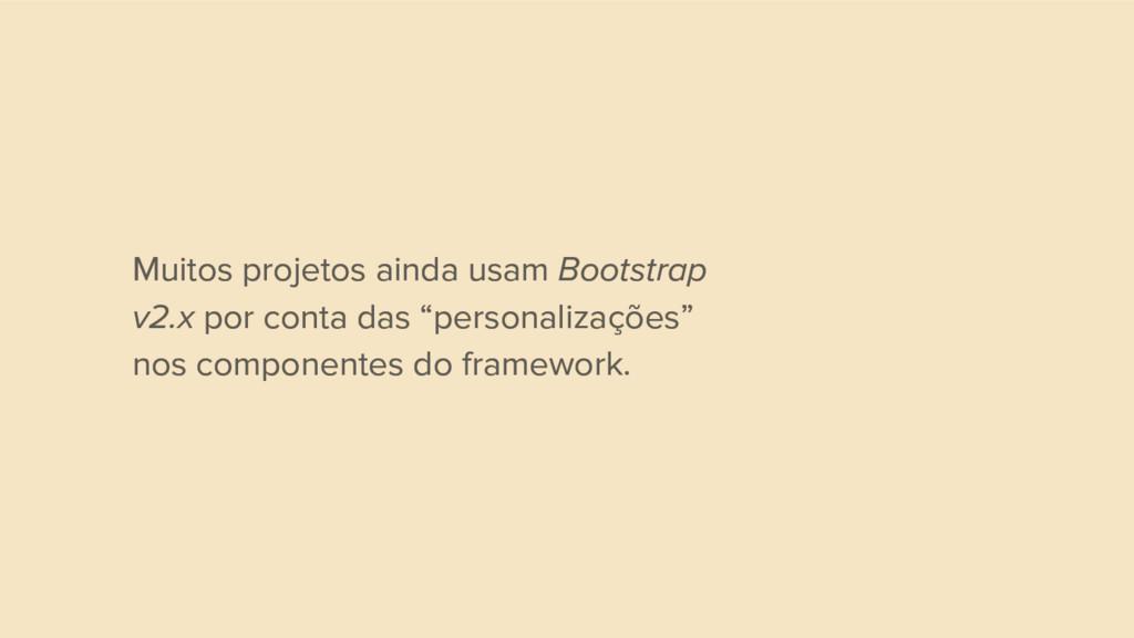 Muitos projetos ainda usam Bootstrap v2.x por c...