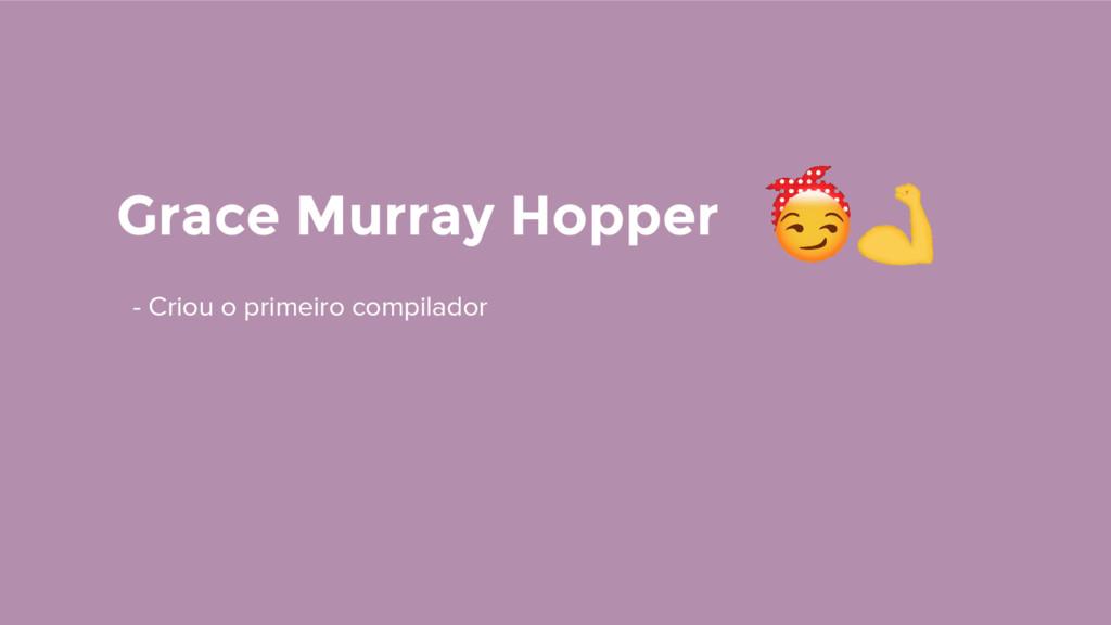Grace Murray Hopper - Criou o primeiro compilad...