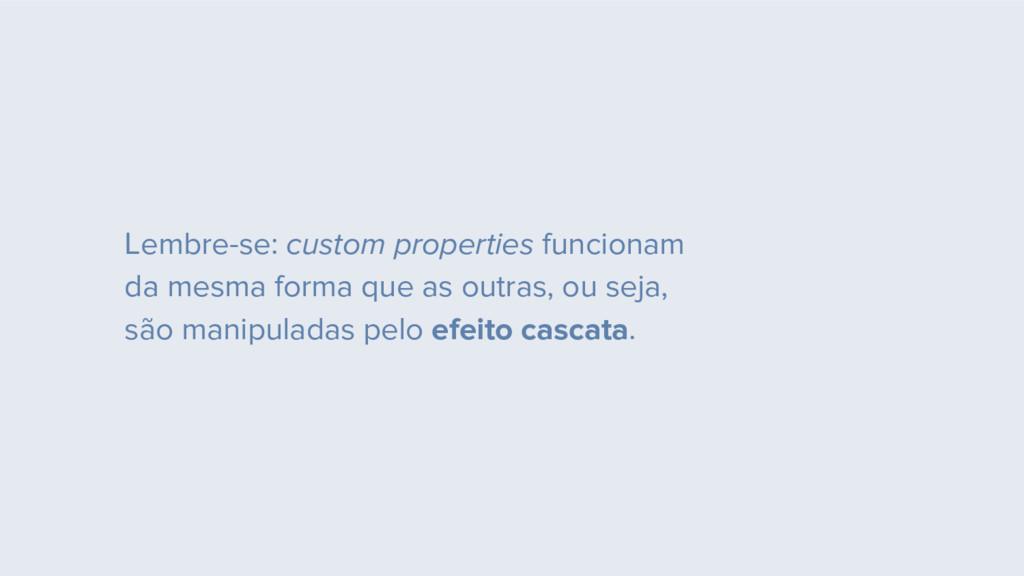 Lembre-se: custom properties funcionam da mesma...