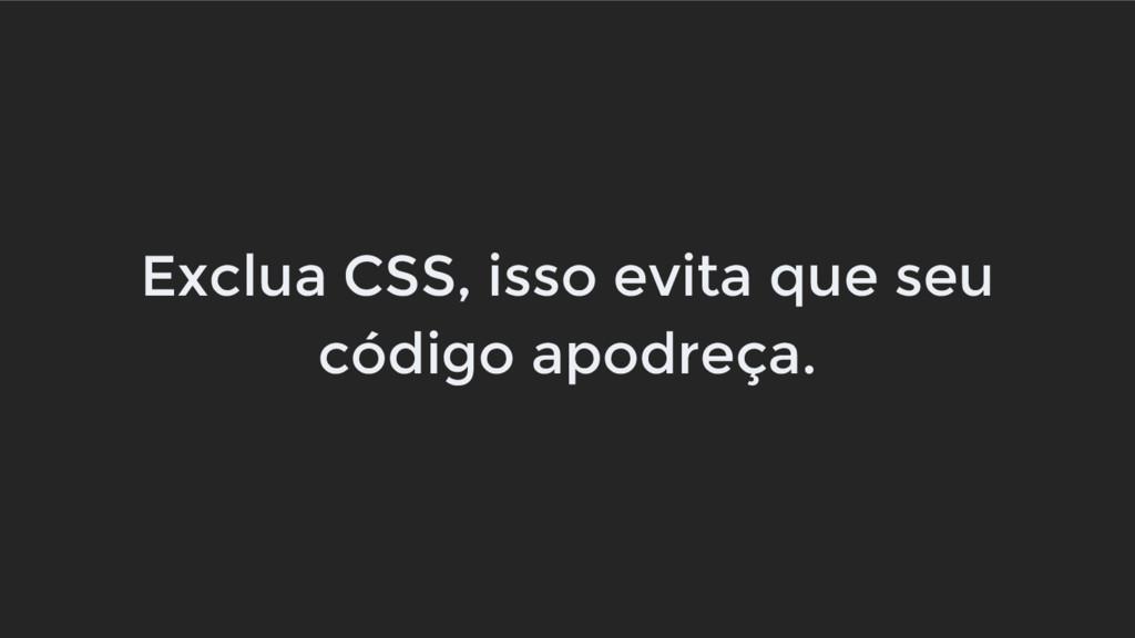 Exclua CSS, isso evita que seu código apodreça.