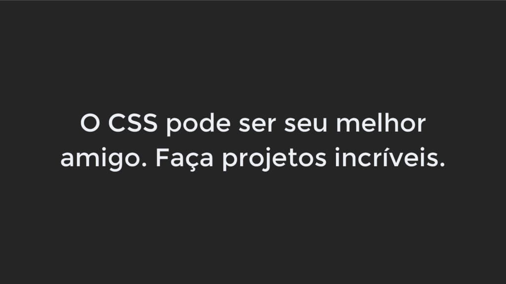 O CSS pode ser seu melhor amigo. Faça projetos ...