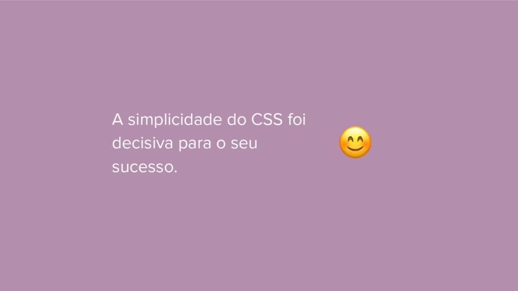 A simplicidade do CSS foi decisiva para o seu s...