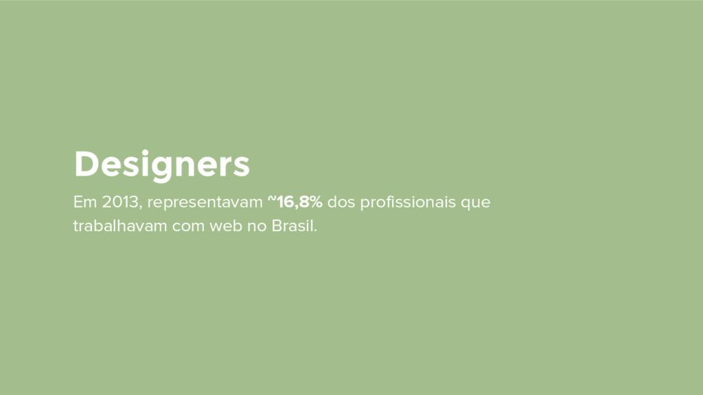 Designers Em 2013, representavam ~16,8% dos pro...