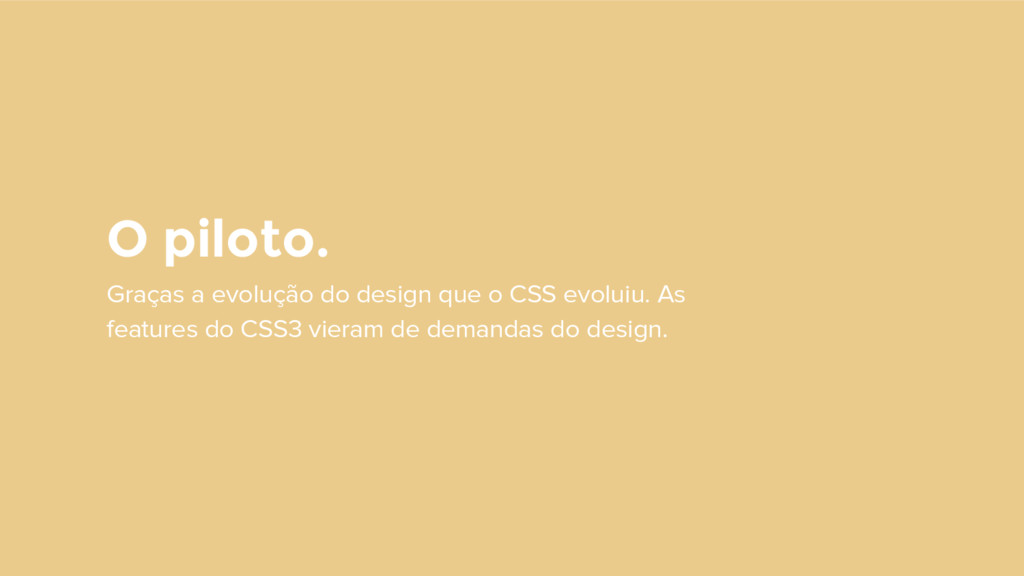 O piloto. Graças a evolução do design que o CSS...