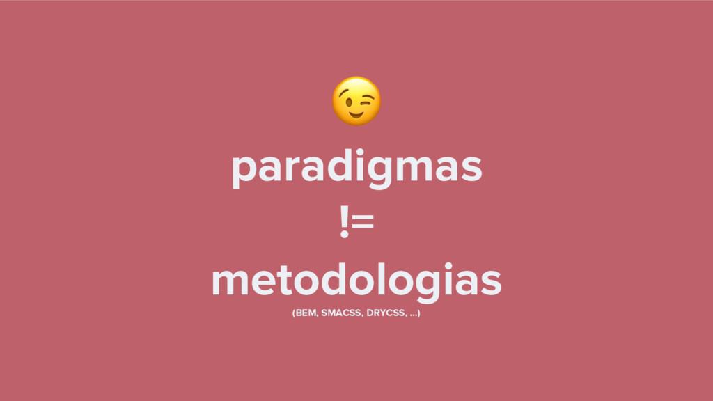 paradigmas != metodologias (BEM, SMACSS, DRYCSS...