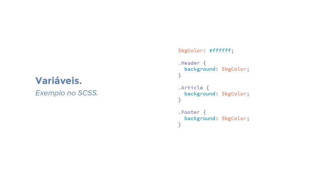 Variáveis. Exemplo no SCSS. $bgColor: #ffffff; ...