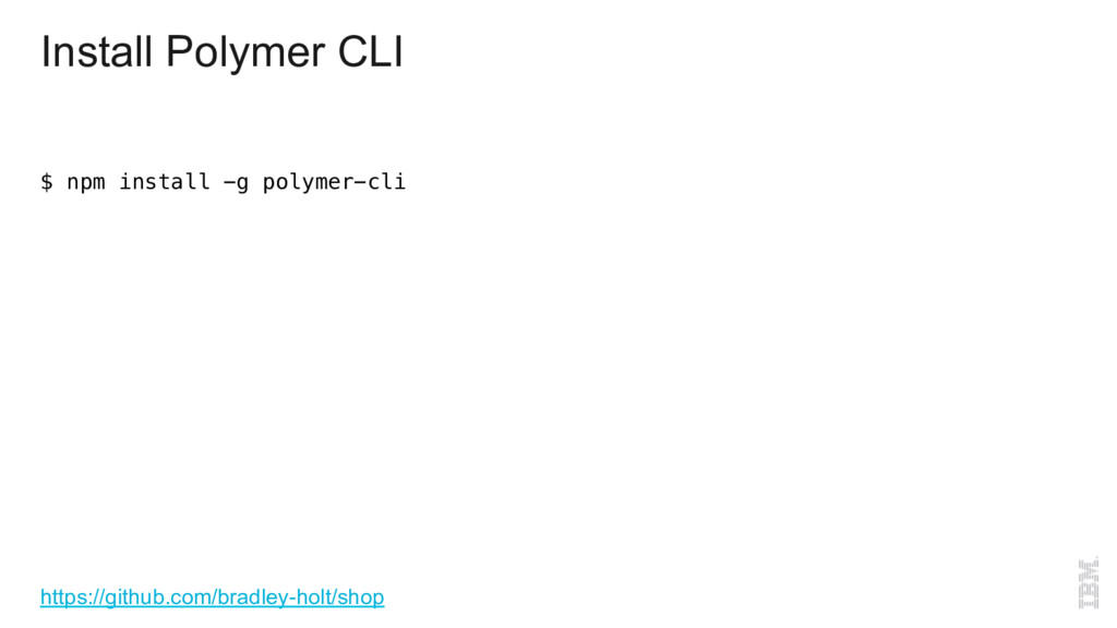 Install Polymer CLI $ npm install -g polymer-cl...