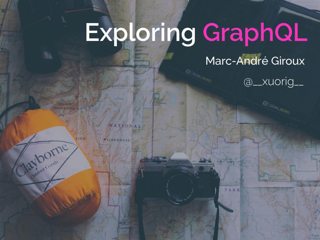 Exploring GraphQL Marc-André Giroux @__xuorig__