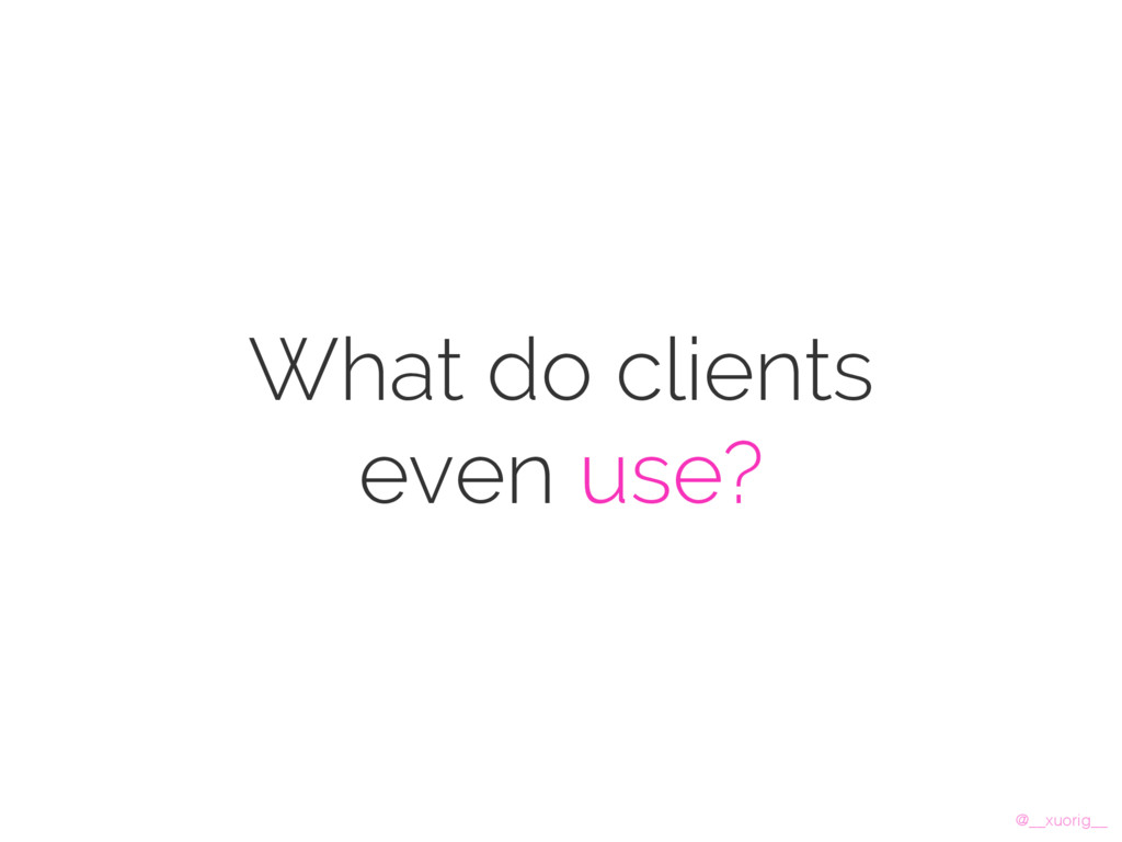 @__xuorig__ What do clients even use?