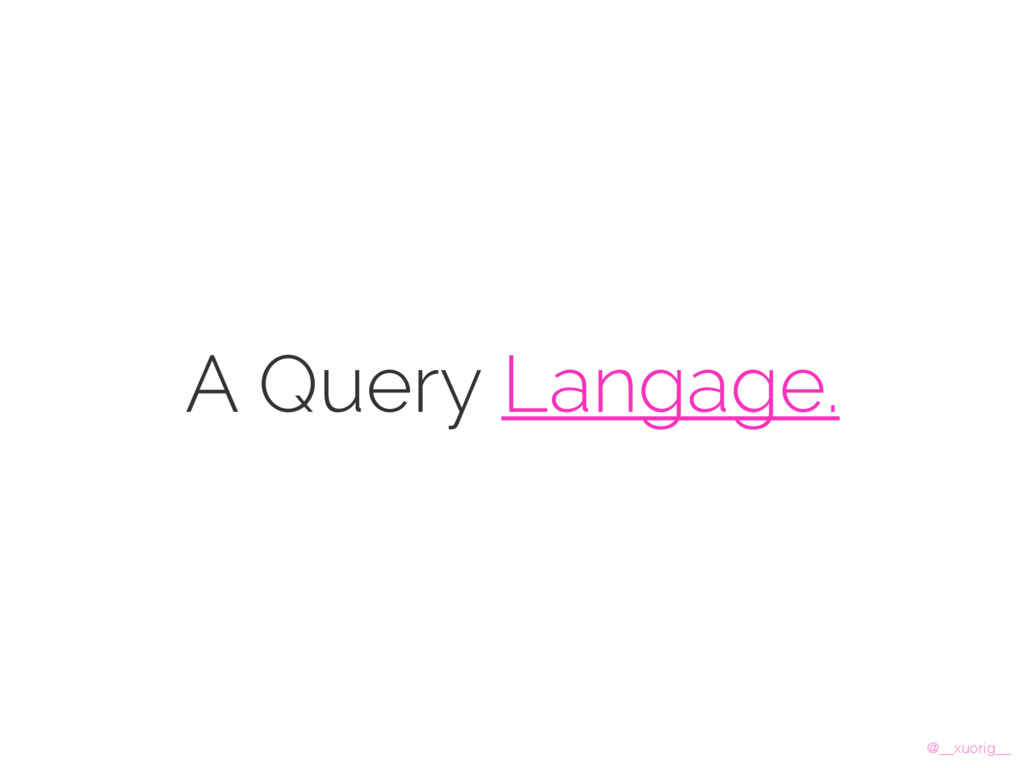 @__xuorig__ A Query Langage.