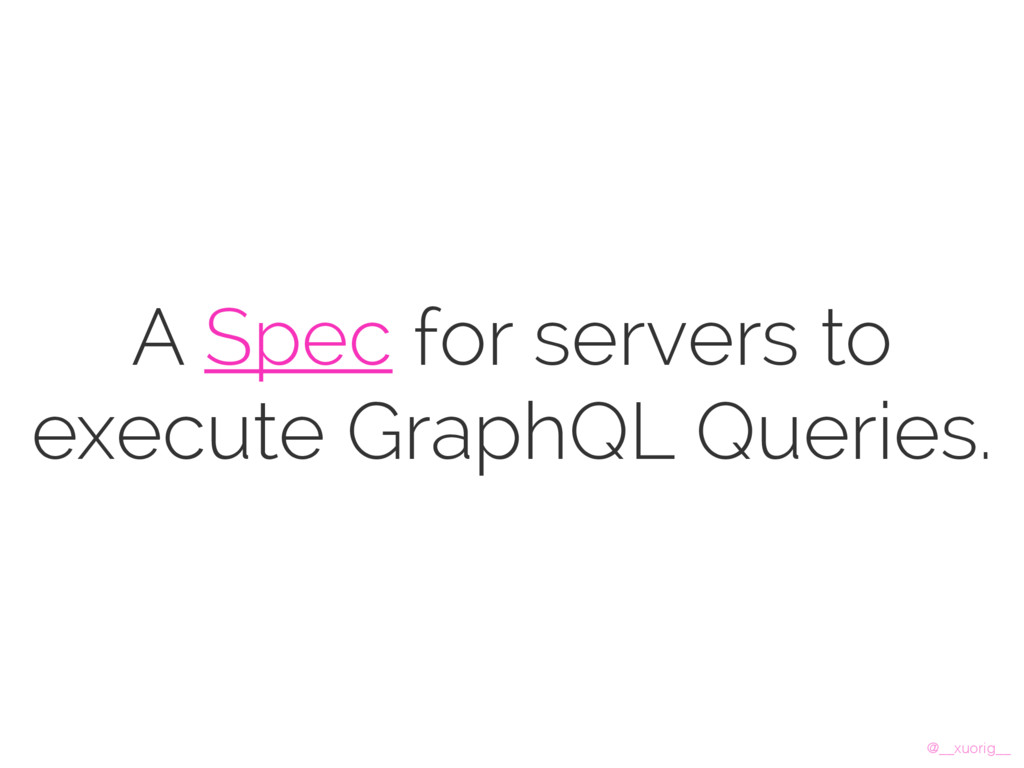 @__xuorig__ A Spec for servers to execute Graph...