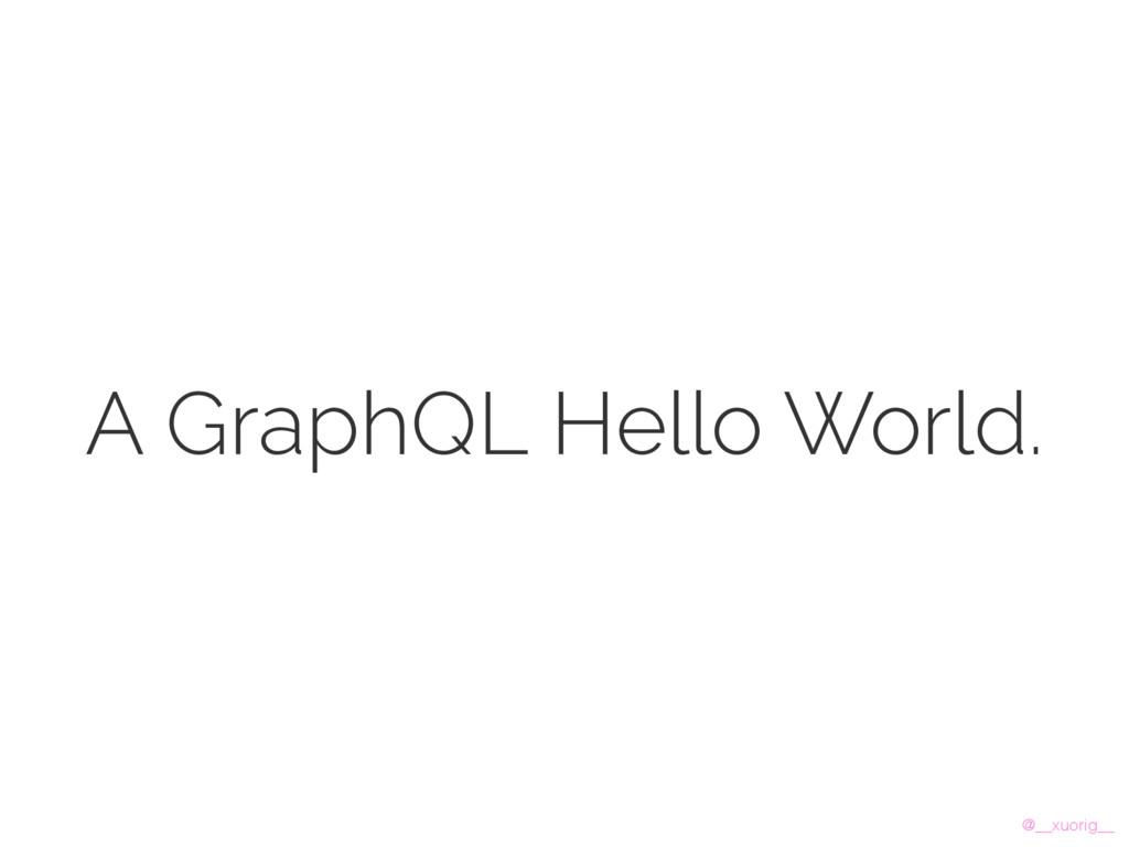 @__xuorig__ A GraphQL Hello World.