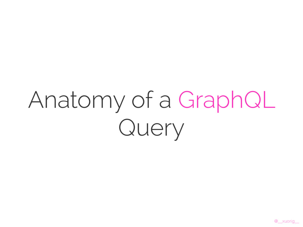 @__xuorig__ Anatomy of a GraphQL Query