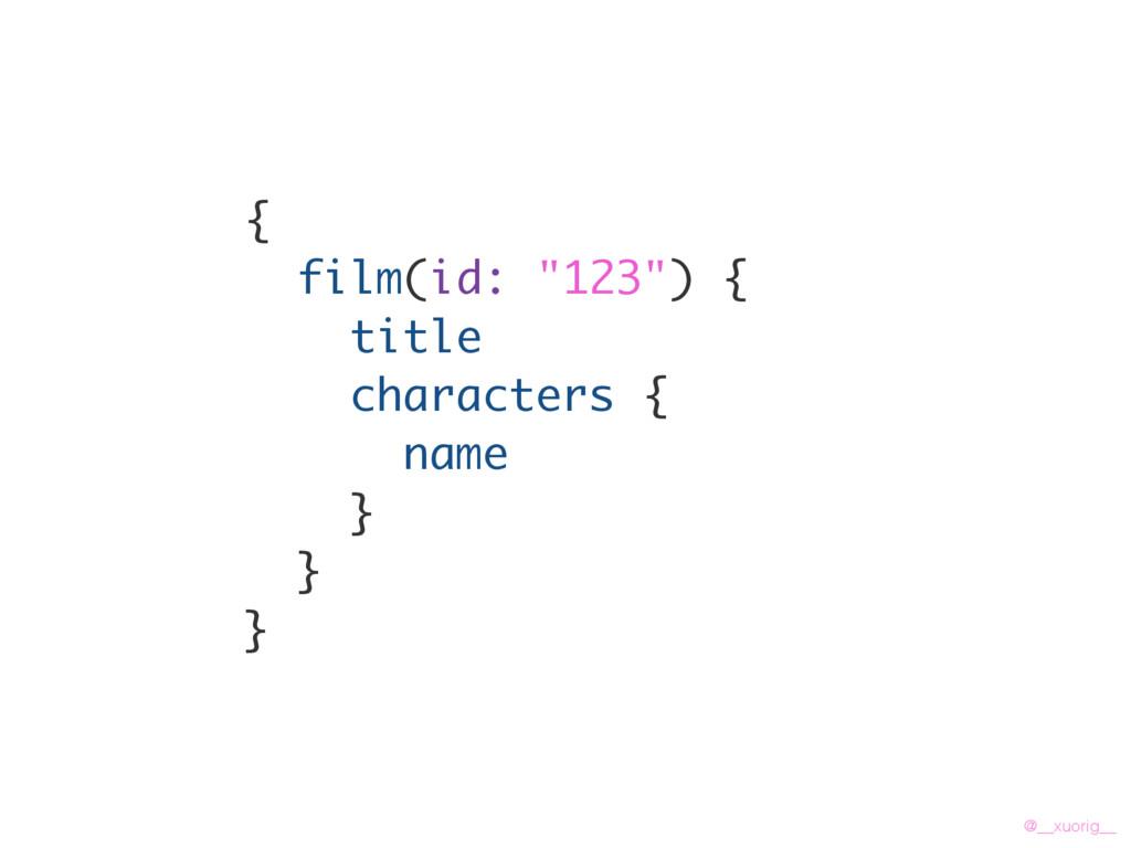 "@__xuorig__ { film(id: ""123"") { title character..."
