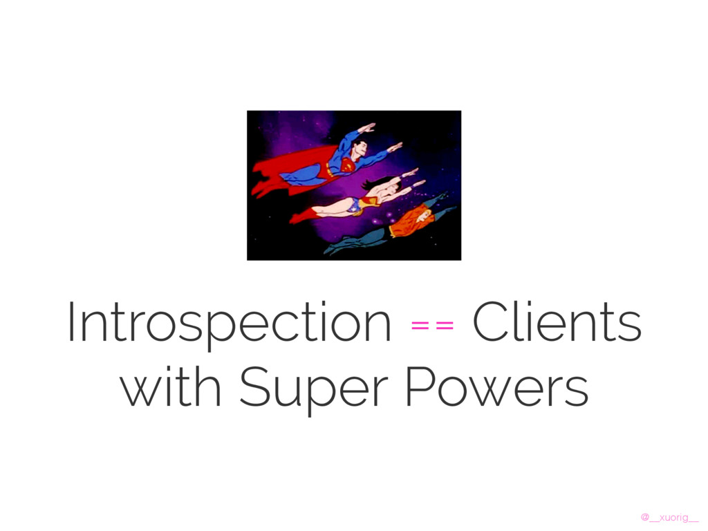 @__xuorig__ Introspection == Clients with Super...