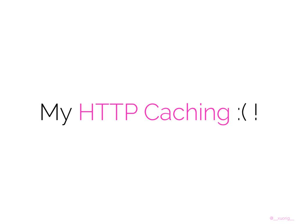 @__xuorig__ My HTTP Caching :( !