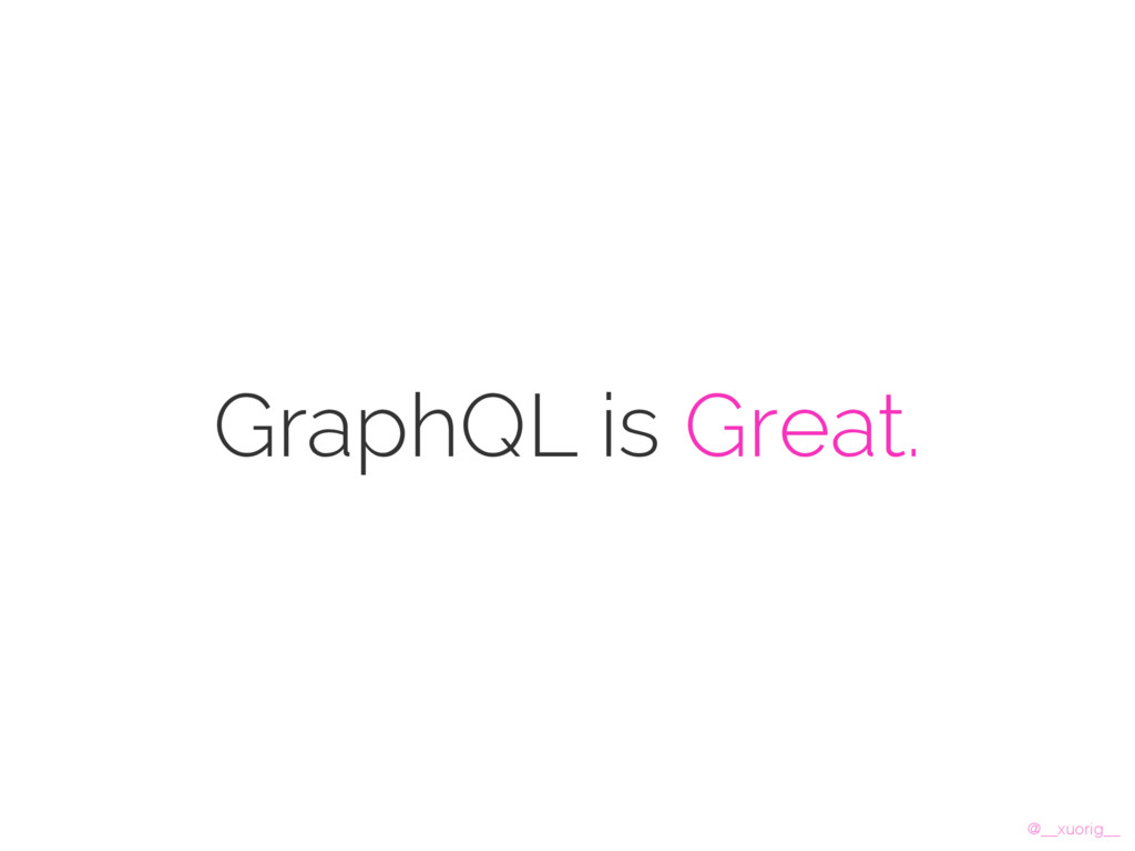 @__xuorig__ GraphQL is Great.