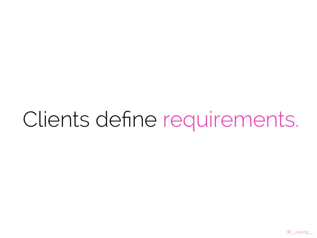 @__xuorig__ Clients define requirements.