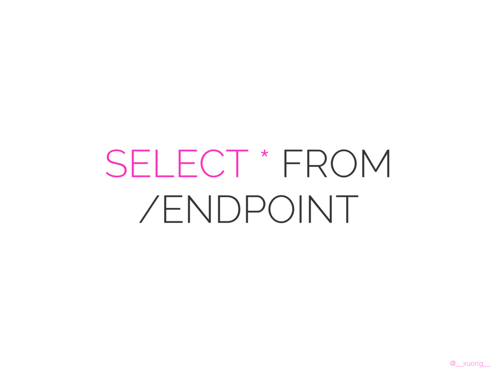 @__xuorig__ SELECT * FROM /ENDPOINT