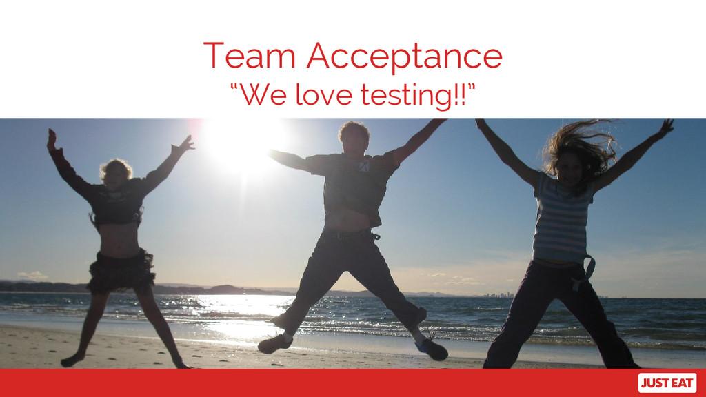 "Team Acceptance ""We love testing!!"""