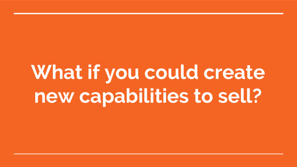 What if you could create new capabilities to se...