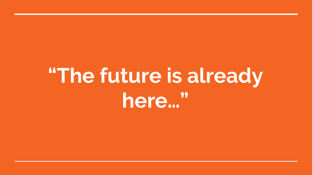 """The future is already here…"""