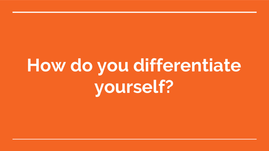 How do you differentiate yourself?