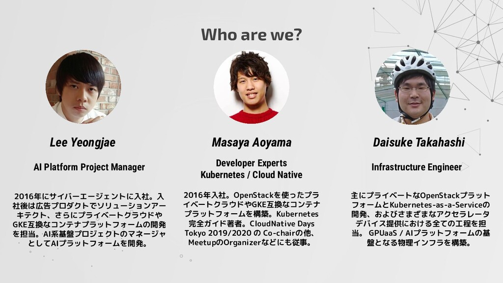 Who are we? AI Platform Project Manager 2016年にサ...