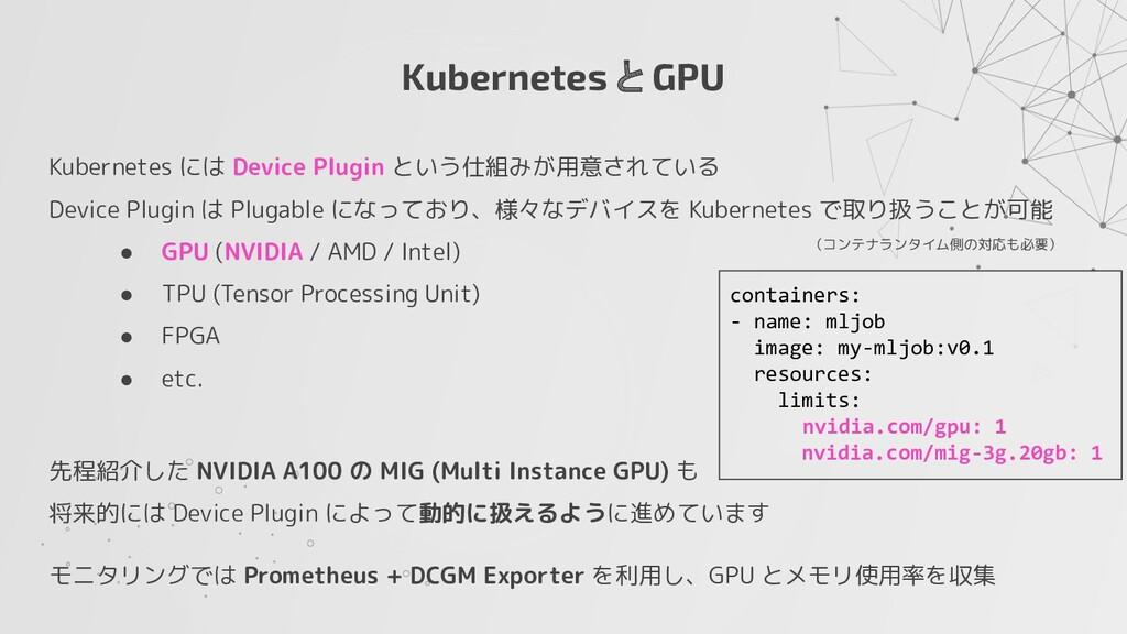 Kubernetes と GPU Kubernetes には Device Plugin とい...