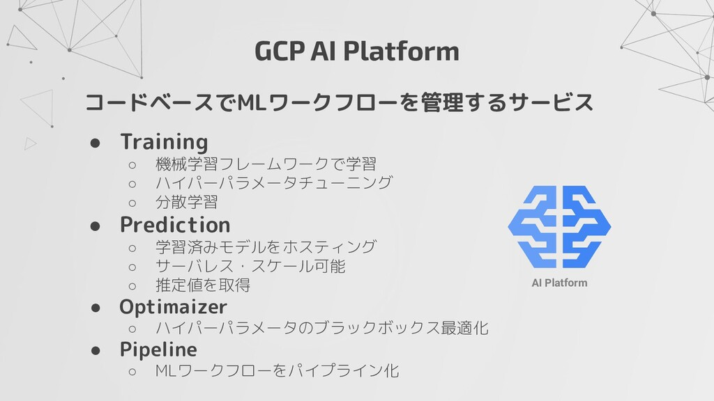 GCP AI Platform コードベースでMLワークフローを管理するサービス ● Trai...