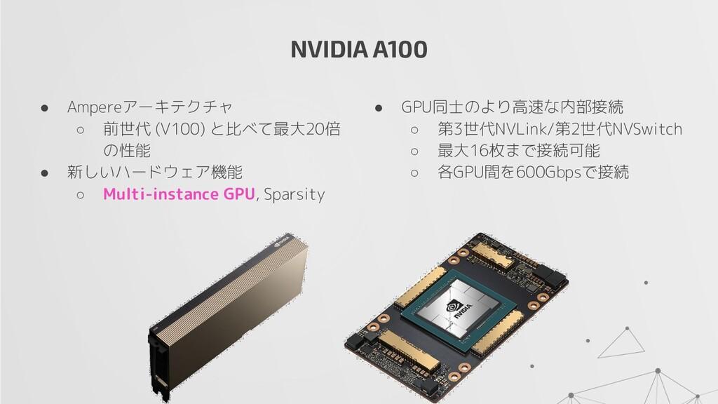 NVIDIA A100 ● Ampereアーキテクチャ ○ 前世代 (V100) と比べて最大...