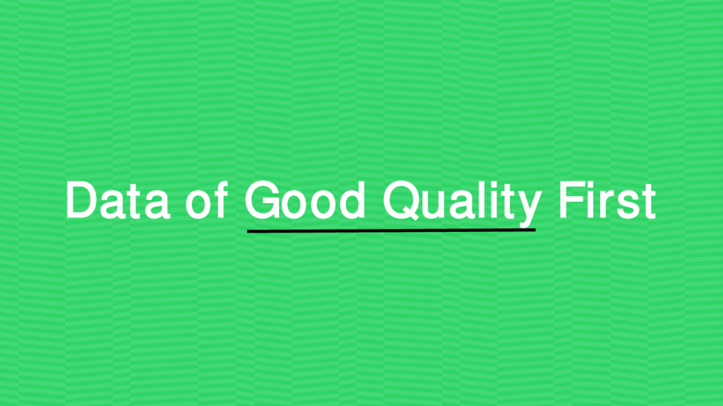 Data of Good Quality First