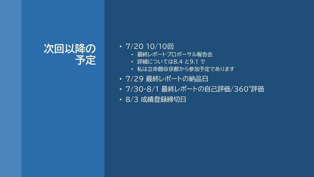 次回以降の 予定 • 7/20 10/10回 • 最終レポートプロポーサル報告会 • 詳細につ...