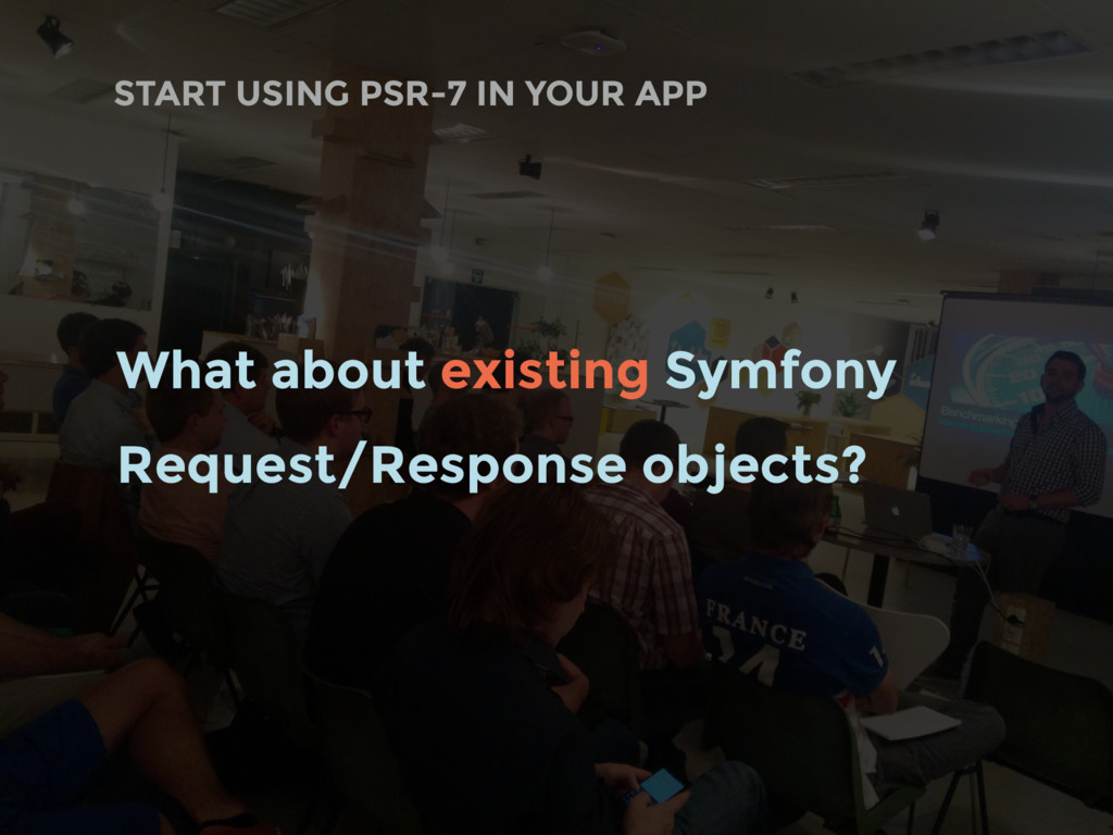 START USING PSR-7 IN YOUR APP What about existi...