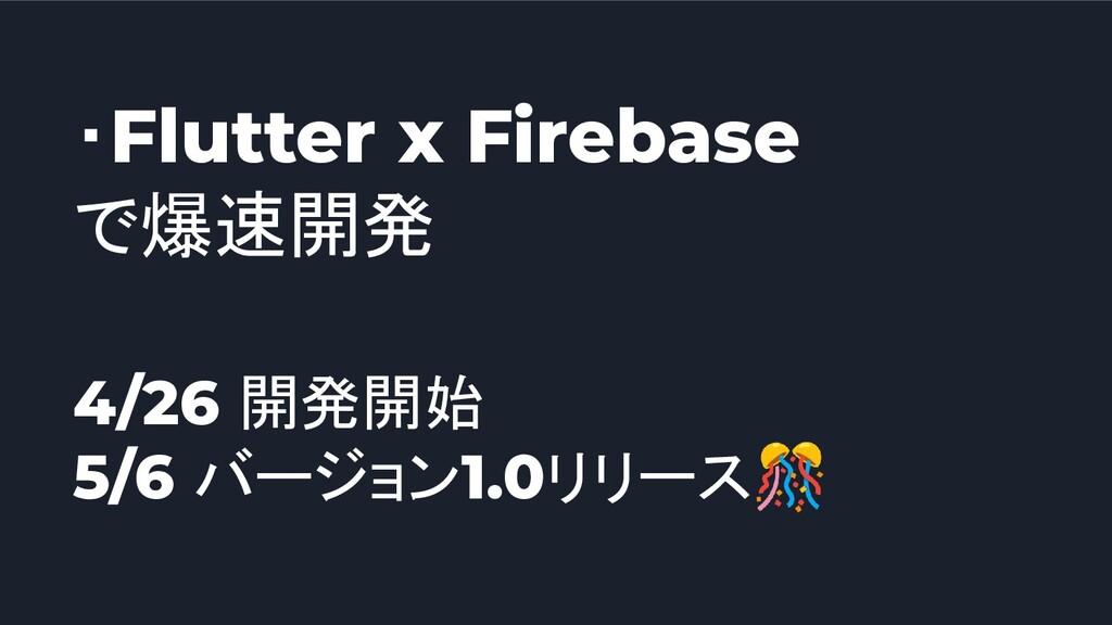 ・Flutter x Firebase で爆速開発 4/26 開発開始 5/6 バージョン1....