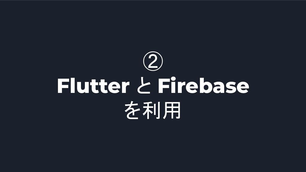 ② Flutter と Firebase を利用