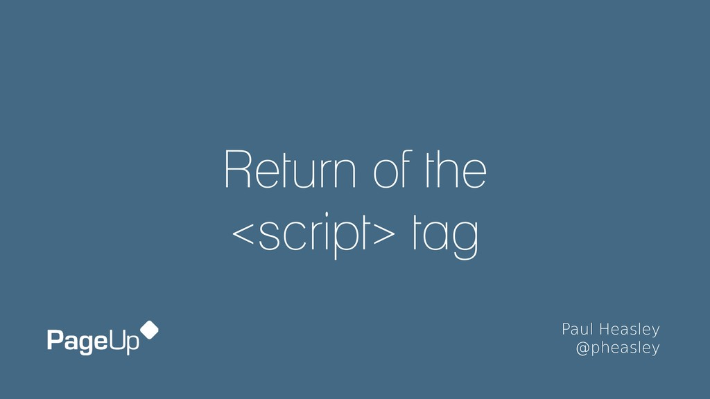 Return of the <script> tag Paul Heasley @phea...