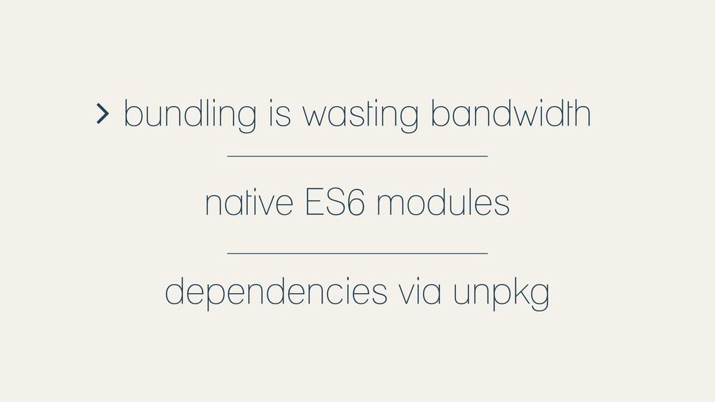 bundling is wasting bandwidth native ES6 module...