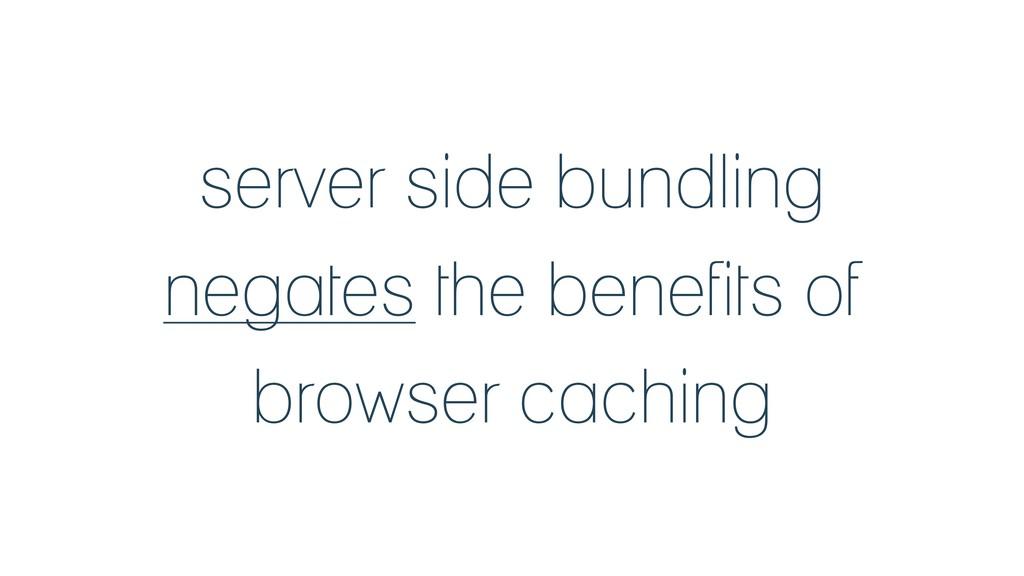 server side bundling negates the benefits of br...
