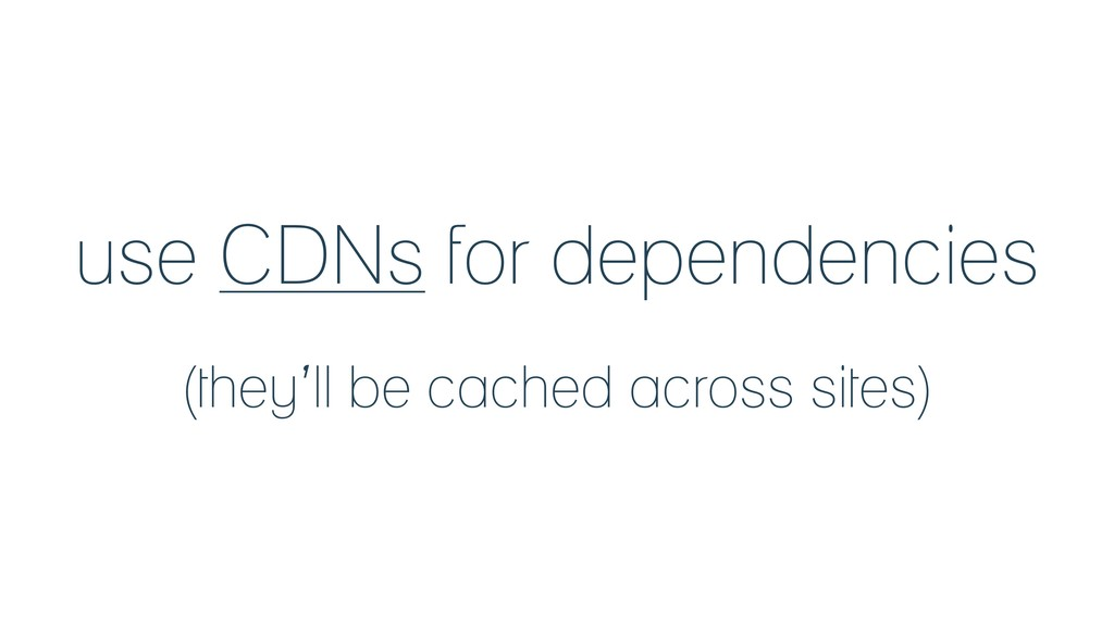 use CDNs for dependencies (they'll be cached ac...
